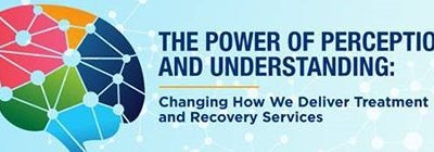 The Power of Perceptions and Understanding: Changing How We Deliver Treatment and Recovery Services